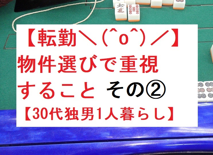 【転勤\(^o^)/】物件選びで重視すること その②【30代独男1人暮らし】