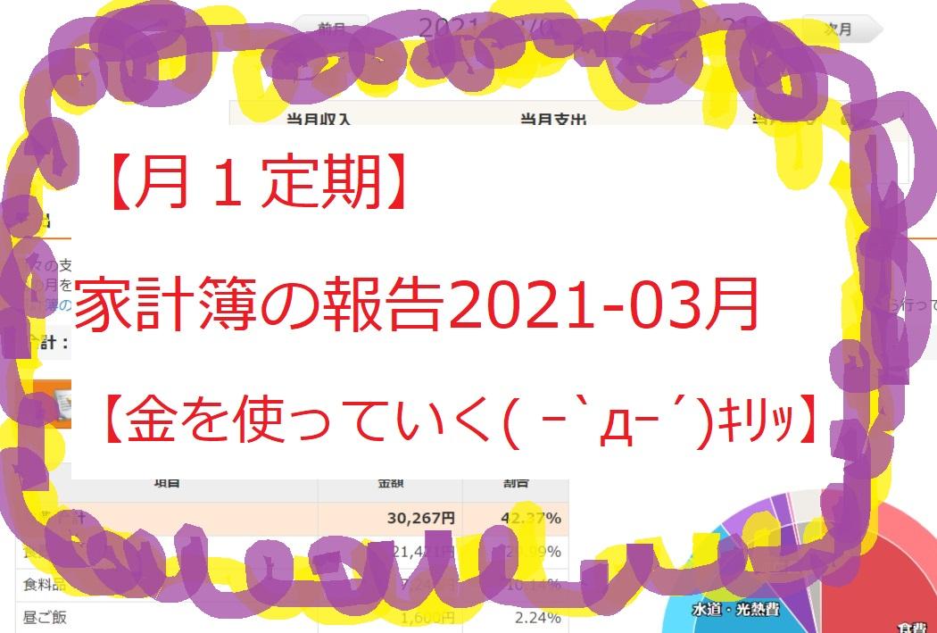 【月1定期】家計簿の報告2021-03月 【金を使っていく( ー`дー´)キリッ】